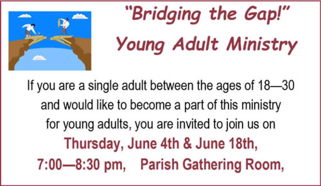 """Bridging the Gap!"" Young Adult Ministry. If you are a single adult between the ages of 18-30 and would like to become a part of this ministry for young adults, you are invited to join us on Thursday, June 4th and June 18th, 7:00—8:30 pm, Parish Gathering Room."