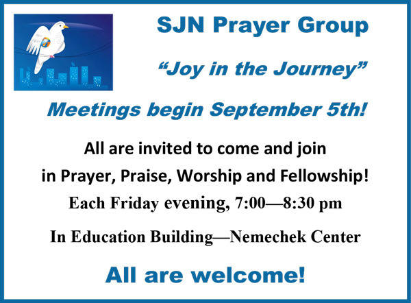 "SJN Prayer Group ""Joy in the Journey"" Meetings begin September 5th! All are invited to come and join in Prayer, Praise, Worship and Fellowship! Each Friday evening, 7:00—8:30 pm In Education Building—Nemechek Center. All are welcome!"