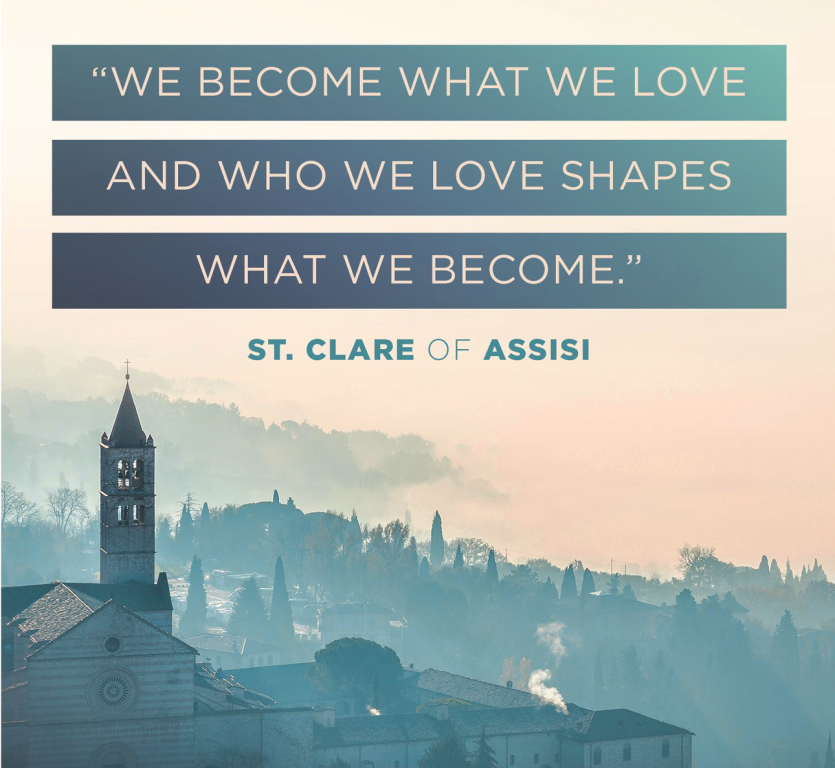 We become what we love and who we love shapes what we become - St. Clare of Assisi