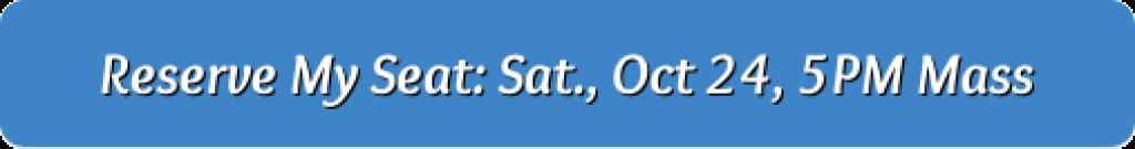 Reserve My Seat: Sat, Oct 24, 5PM Mass